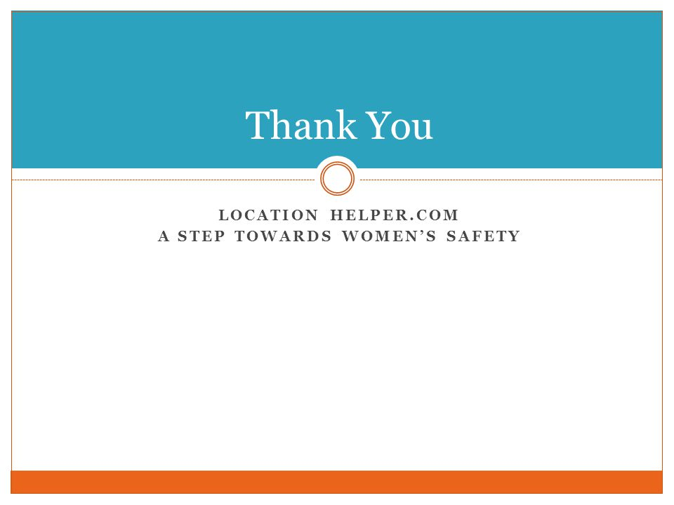 LOCATION HELPER.COM A STEP TOWARDS WOMEN'S SAFETY Thank You