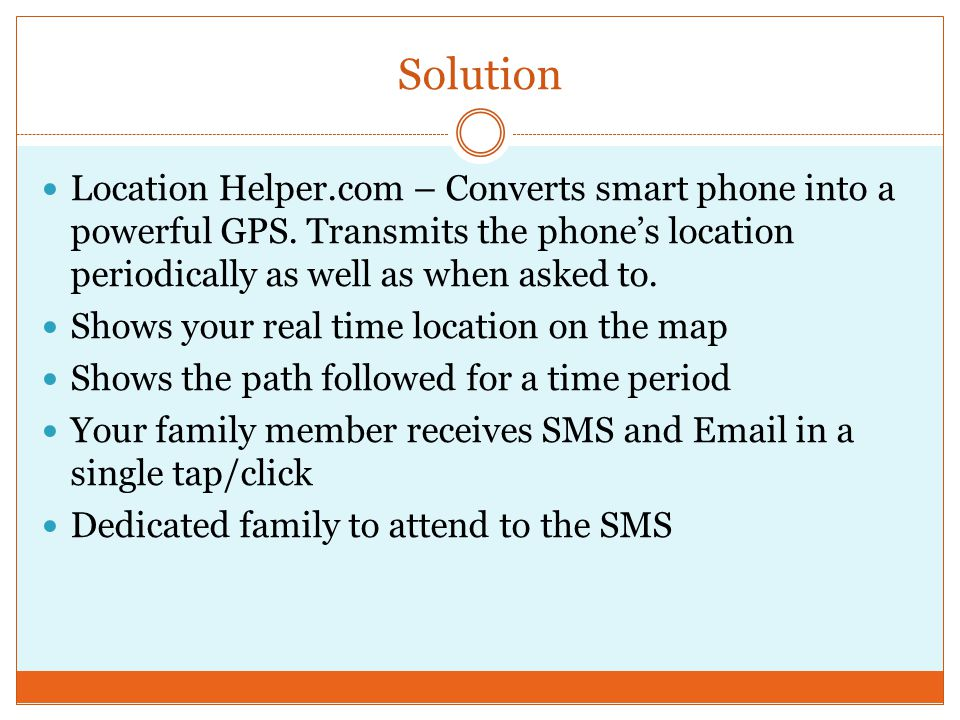 Solution Location Helper.com – Converts smart phone into a powerful GPS. Transmits the phone's location periodically as well as when asked to. Shows y