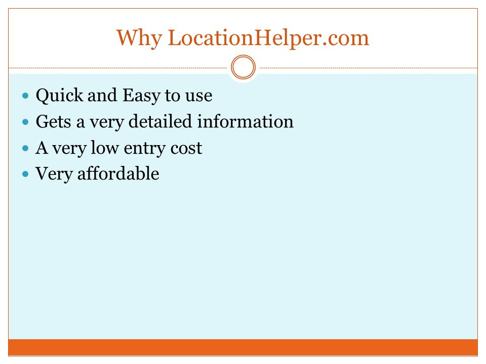 Why LocationHelper.com Quick and Easy to use Gets a very detailed information A very low entry cost Very affordable