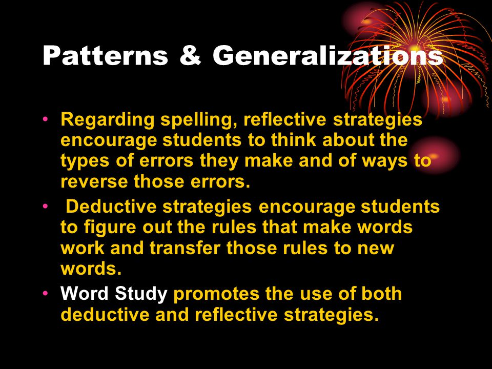 Patterns & Generalizations Regarding spelling, reflective strategies encourage students to think about the types of errors they make and of ways to reverse those errors.