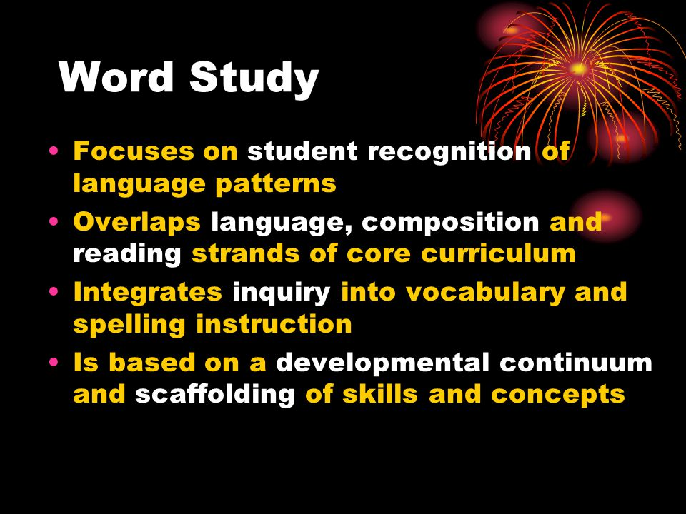 Word Study Focuses on student recognition of language patterns Overlaps language, composition and reading strands of core curriculum Integrates inquiry into vocabulary and spelling instruction Is based on a developmental continuum and scaffolding of skills and concepts