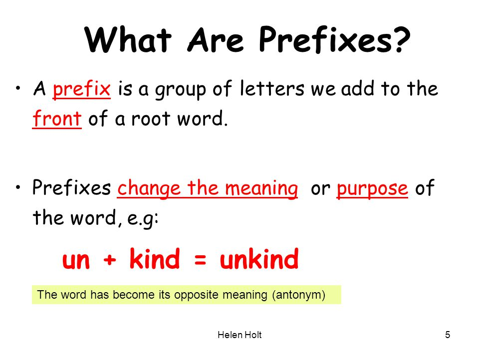 Helen Holt5 What Are Prefixes? A prefix is a group of letters we add to the front of a root word. Prefixes change the meaning or purpose of the word,