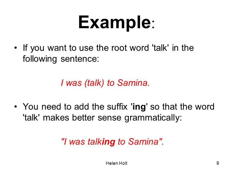 Helen Holt9 Example : If you want to use the root word 'talk' in the following sentence: I was (talk) to Samina. You need to add the suffix 'ing' so t