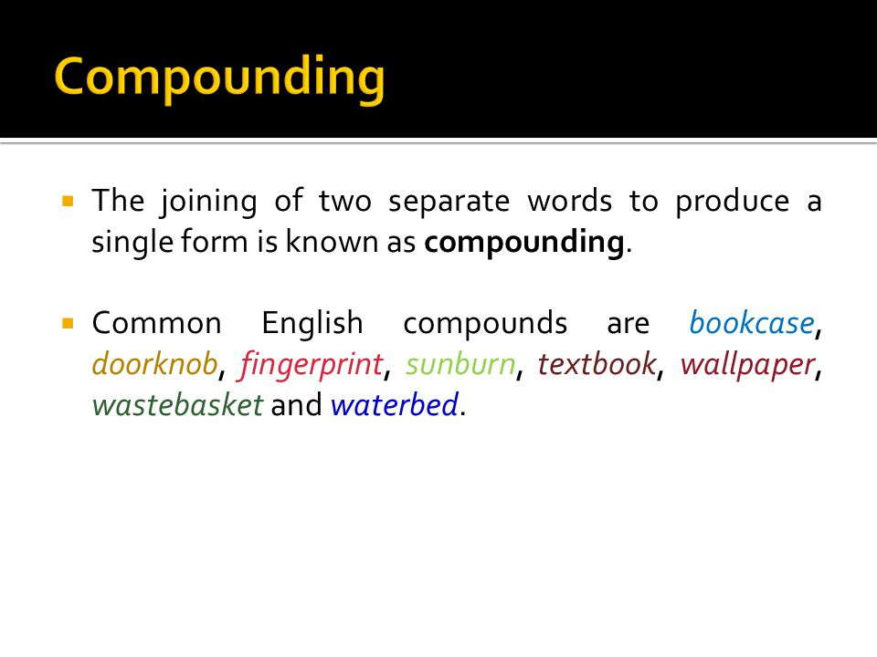  The joining of two separate words to produce a single form is known as compounding.