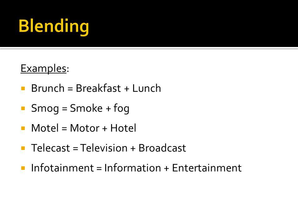 Examples:  Brunch = Breakfast + Lunch  Smog = Smoke + fog  Motel = Motor + Hotel  Telecast = Television + Broadcast  Infotainment = Information + Entertainment