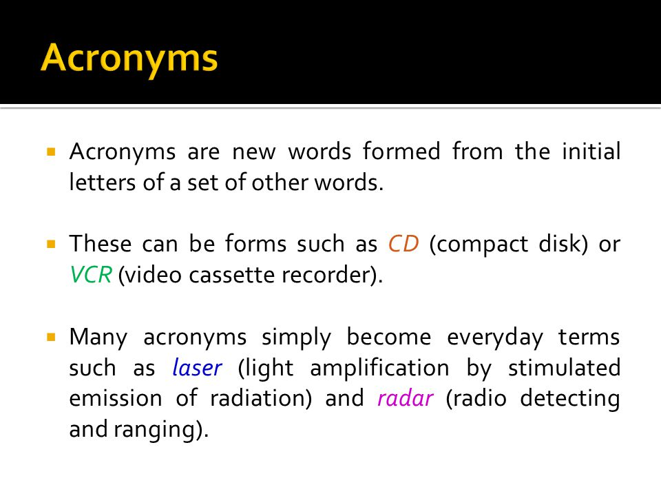  Acronyms are new words formed from the initial letters of a set of other words.  These can be forms such as CD (compact disk) or VCR (video cassett