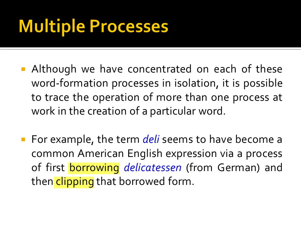  Although we have concentrated on each of these word-formation processes in isolation, it is possible to trace the operation of more than one process at work in the creation of a particular word.
