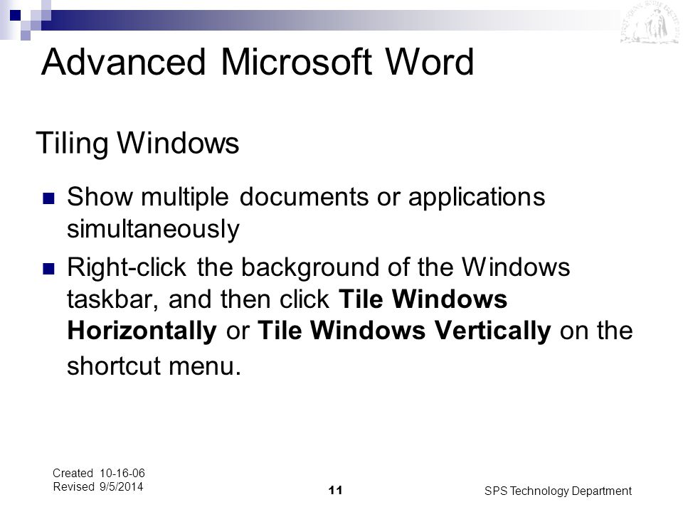 SPS Technology Department11 Created 10-16-06 Revised 9/5/2014 Tiling Windows Show multiple documents or applications simultaneously Right-click the ba