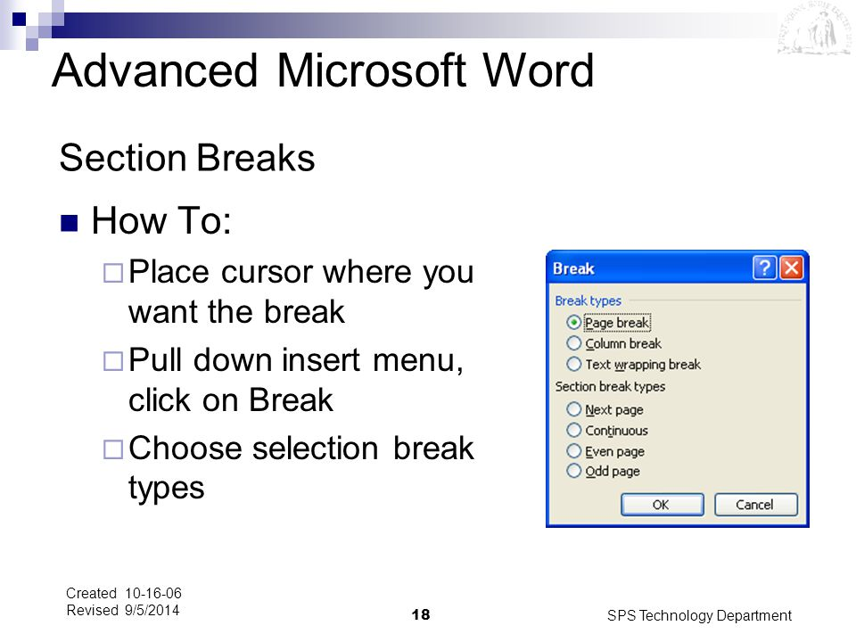 SPS Technology Department18 Created 10-16-06 Revised 9/5/2014 Section Breaks How To:  Place cursor where you want the break  Pull down insert menu,