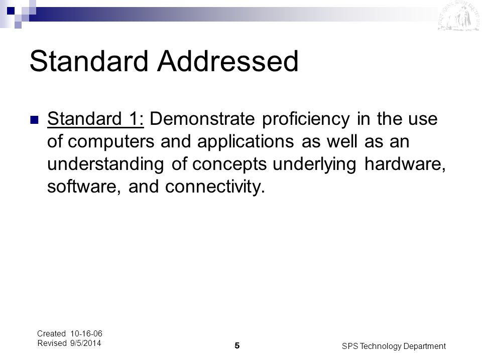 SPS Technology Department5 Created 10-16-06 Revised 9/5/2014 Standard Addressed Standard 1: Demonstrate proficiency in the use of computers and applic