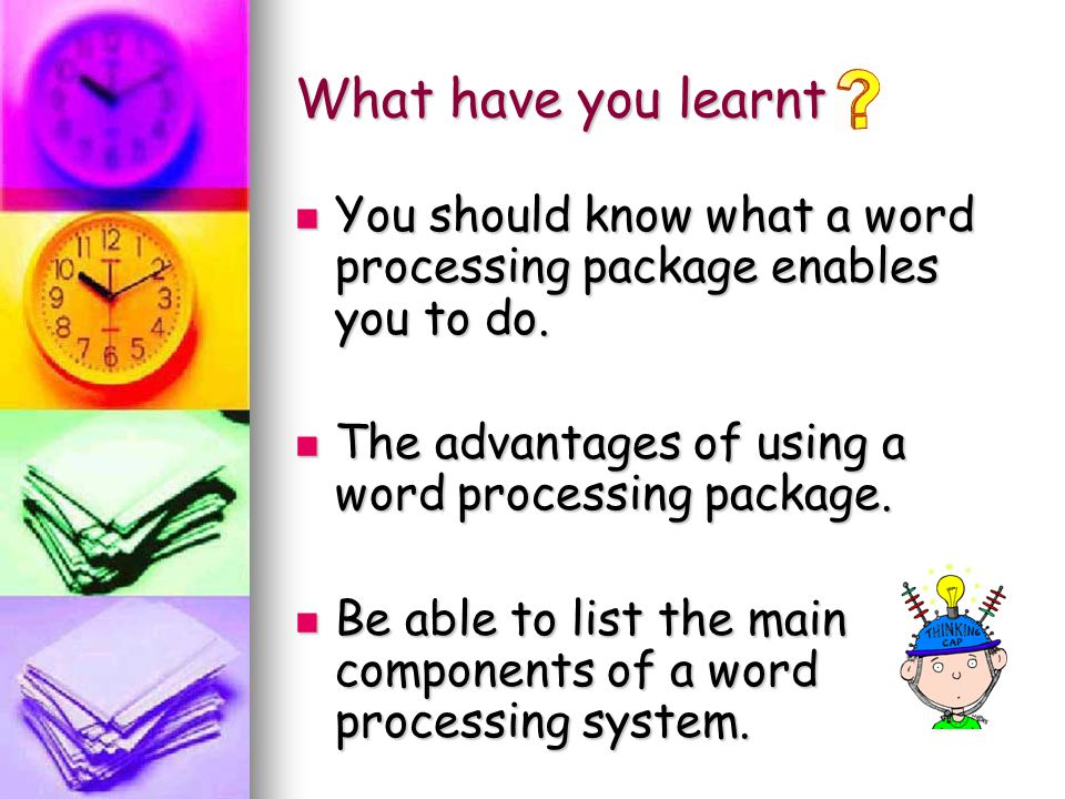 What have you learnt You should know what a word processing package enables you to do. The advantages of using a word processing package. Be able to l