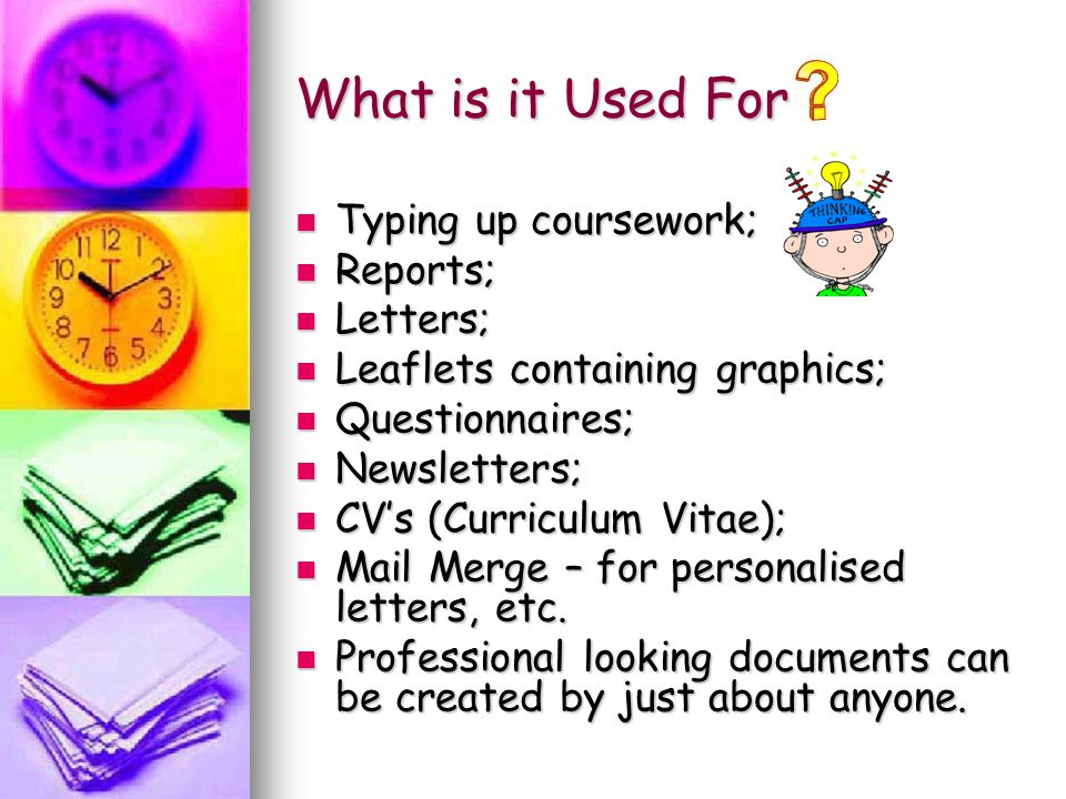 What is it Used For Typing up coursework; Reports; Letters; Leaflets containing graphics; Questionnaires; Newsletters; CV's (Curriculum Vitae); Mail M