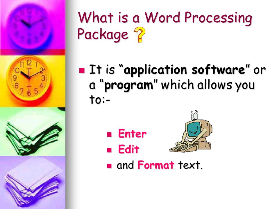 "What is a Word Processing Package It is ""application software"" or a ""program"" which allows you to:- E Enter dit a and Format text."