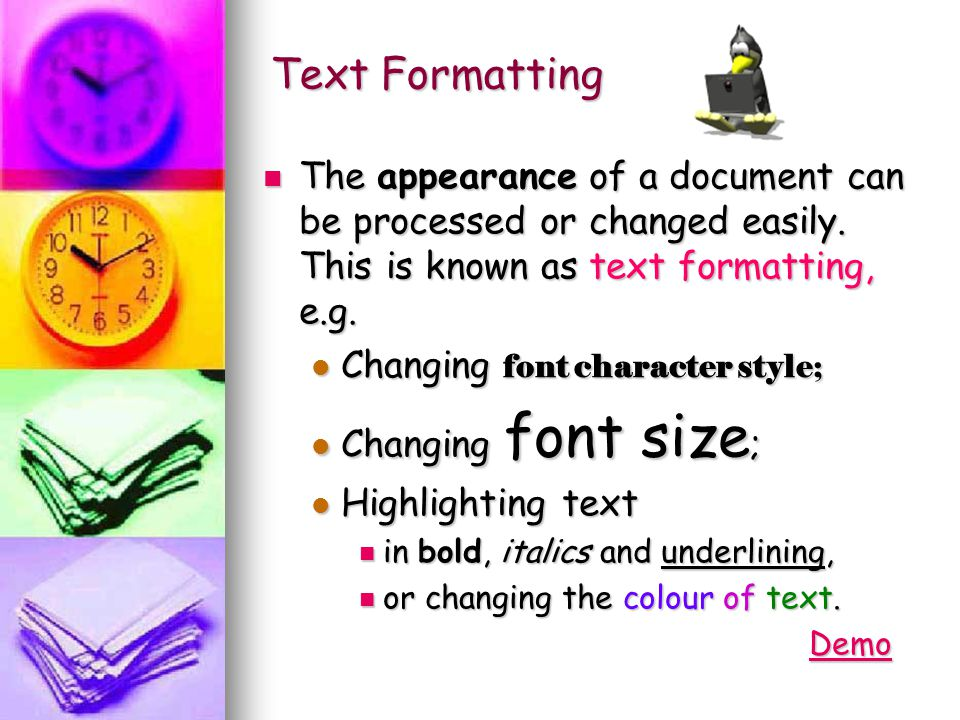 Text Formatting The appearance of a document can be processed or changed easily. This is known as text formatting, e.g. Changing font character style;
