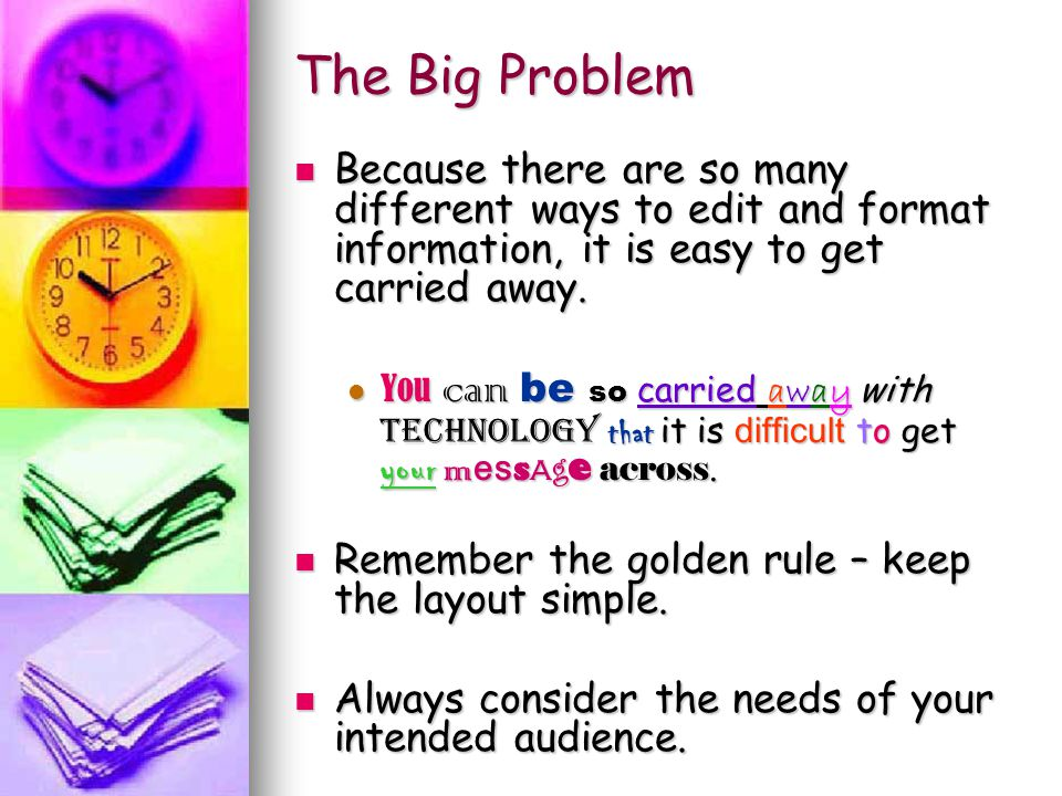 The Big Problem Because there are so many different ways to edit and format information, it is easy to get carried away. You can be so carried away wi
