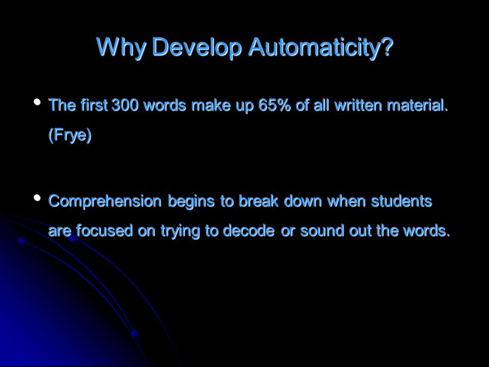 Why Develop Automaticity? The first 300 words make up 65% of all written material. (Frye) The first 300 words make up 65% of all written material. (Fr