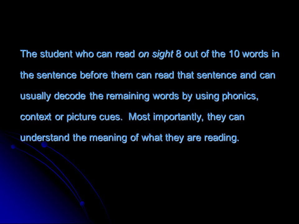 The student who can read on sight 8 out of the 10 words in the sentence before them can read that sentence and can usually decode the remaining words