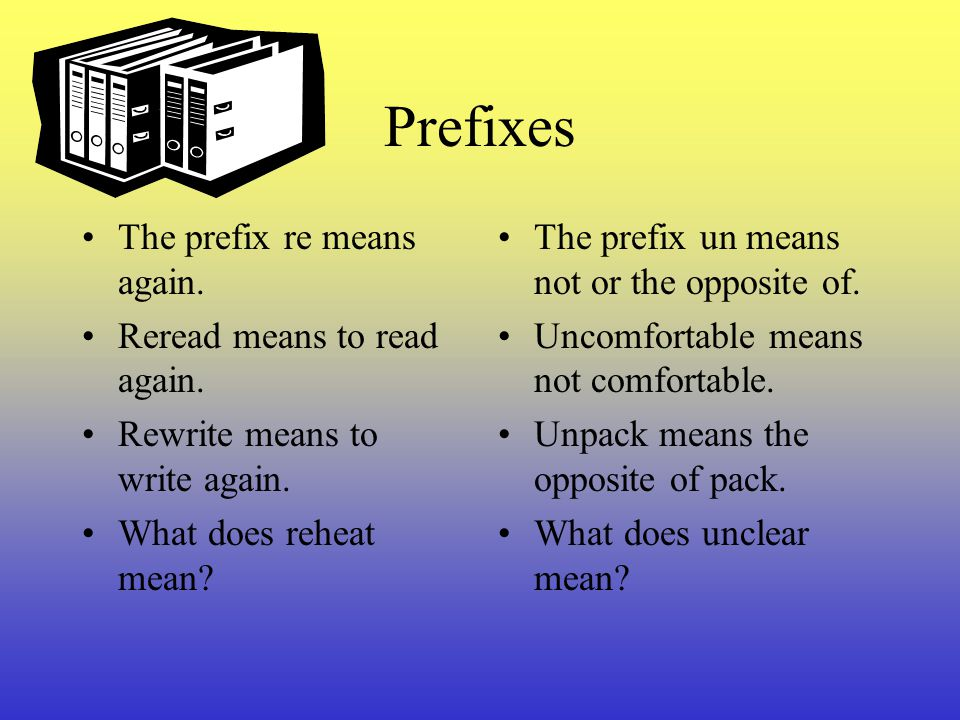 Prefixes are added to the beginning of a base word. They change the meaning of the base word. Un + happy = unhappy Re + do = redo