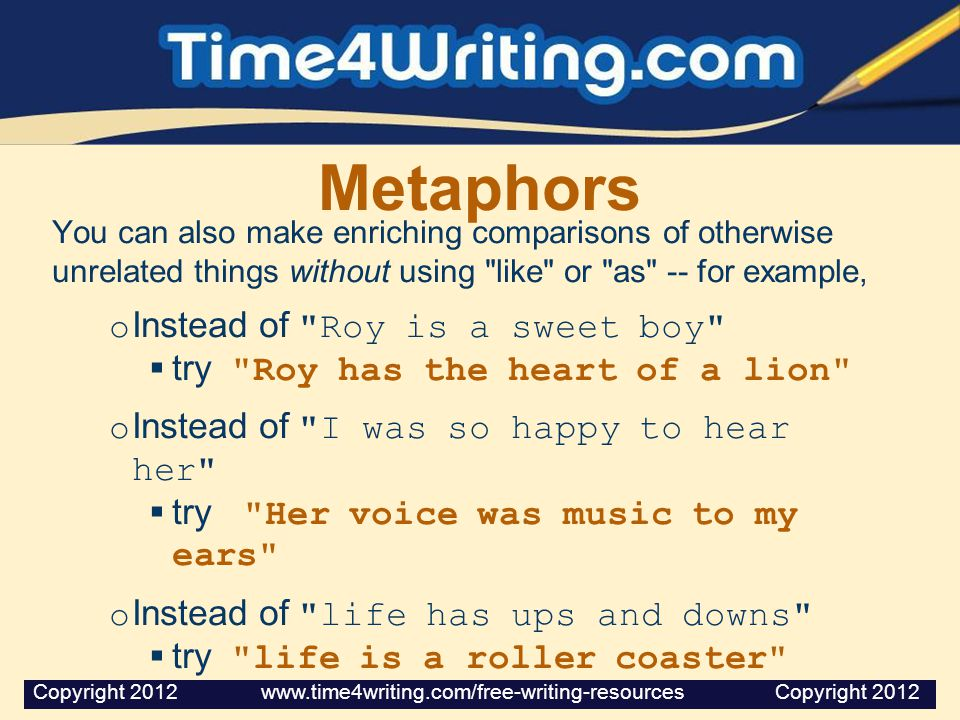 Metaphors You can also make enriching comparisons of otherwise unrelated things without using