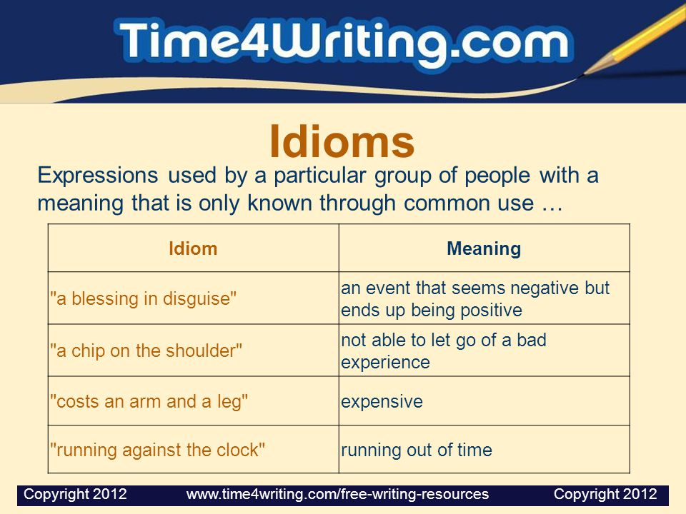 Idioms Expressions used by a particular group of people with a meaning that is only known through common use … IdiomMeaning
