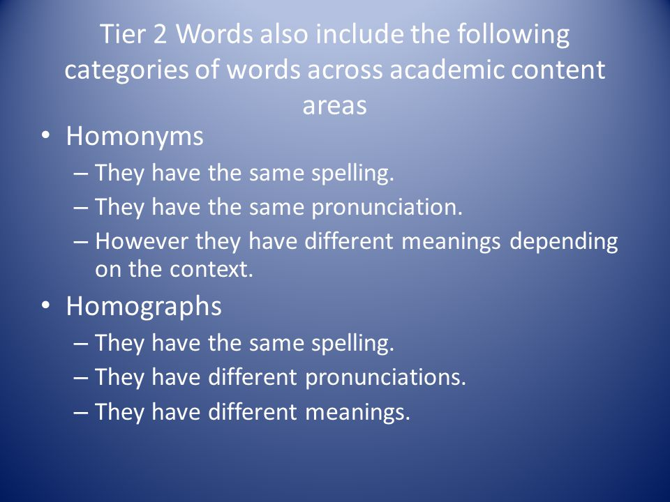 Tier 2 Words also include the following categories of words across academic content areas Homonyms – They have the same spelling.