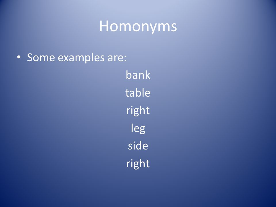 Homonyms Some examples are: bank table right leg side right