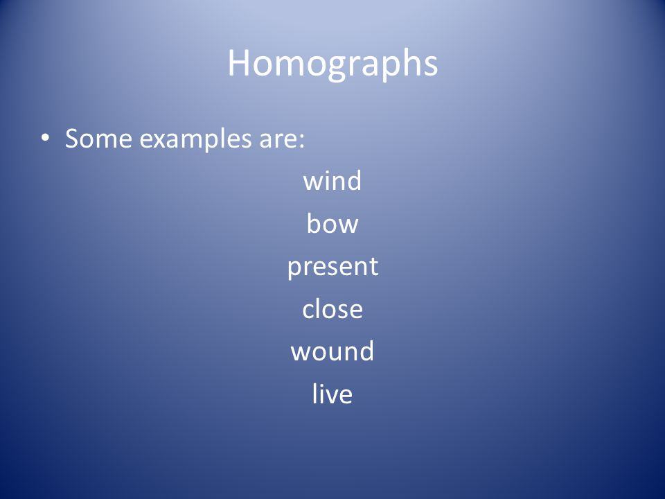 Homographs Some examples are: wind bow present close wound live