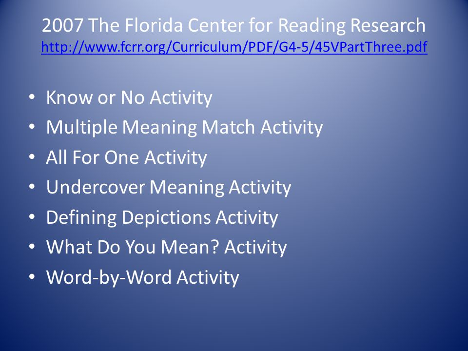 2007 The Florida Center for Reading Research http://www.fcrr.org/Curriculum/PDF/G4-5/45VPartThree.pdf http://www.fcrr.org/Curriculum/PDF/G4-5/45VPartThree.pdf Know or No Activity Multiple Meaning Match Activity All For One Activity Undercover Meaning Activity Defining Depictions Activity What Do You Mean.