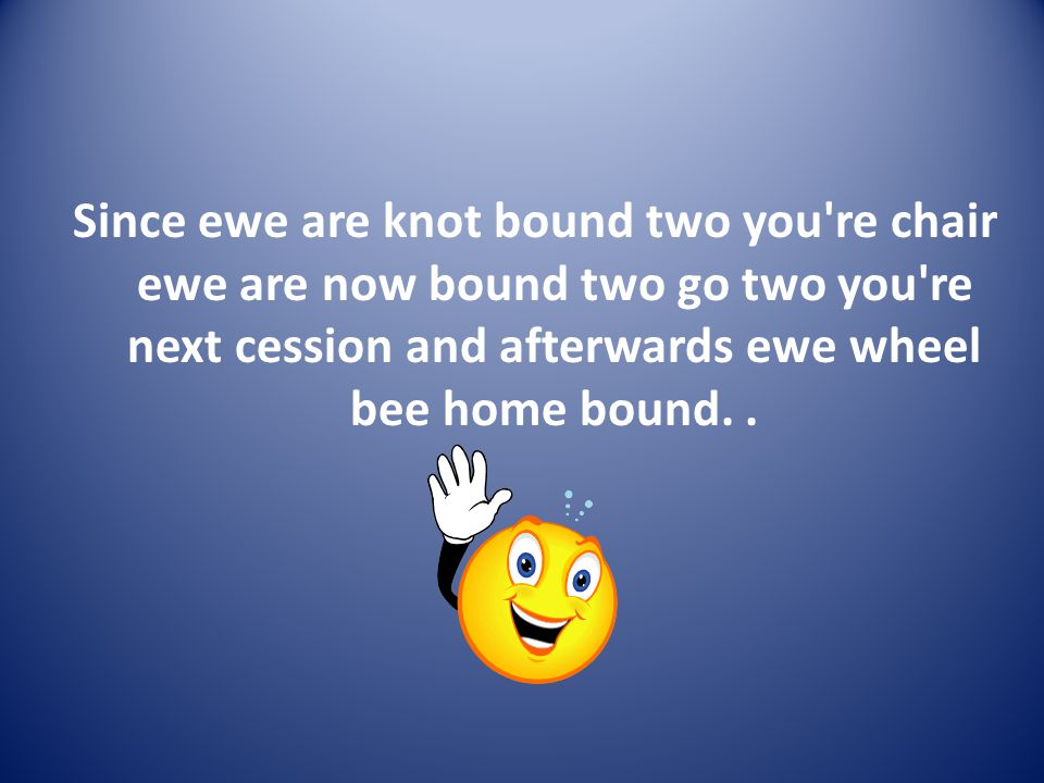 Since ewe are knot bound two you re chair ewe are now bound two go two you re next cession and afterwards ewe wheel bee home bound..
