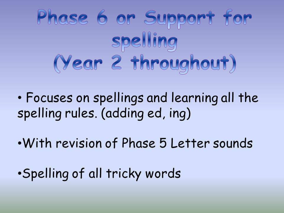 Focuses on spellings and learning all the spelling rules. (adding ed, ing) With revision of Phase 5 Letter sounds Spelling of all tricky words
