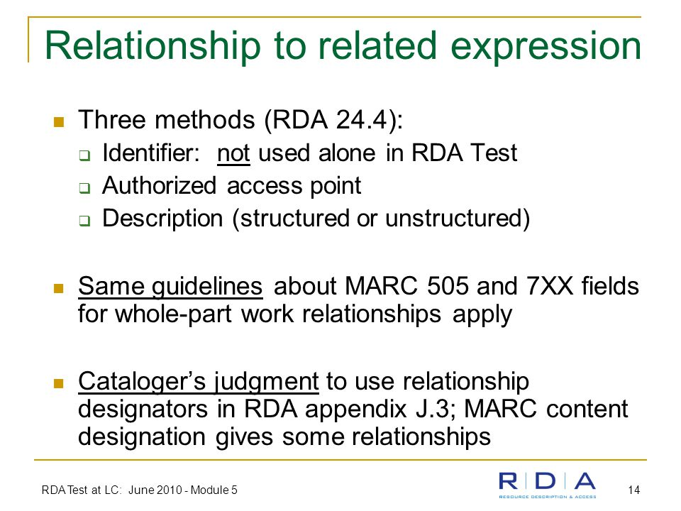 RDA Test at LC: June 2010 - Module 5 14 Relationship to related expression Three methods (RDA 24.4):  Identifier: not used alone in RDA Test  Authorized access point  Description (structured or unstructured) Same guidelines about MARC 505 and 7XX fields for whole-part work relationships apply Cataloger's judgment to use relationship designators in RDA appendix J.3; MARC content designation gives some relationships