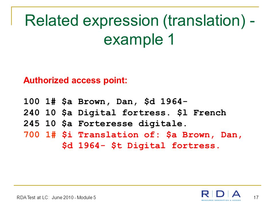 RDA Test at LC: June 2010 - Module 5 17 Related expression (translation) - example 1 Authorized access point: 100 1# $a Brown, Dan, $d 1964- 240 10 $a Digital fortress.