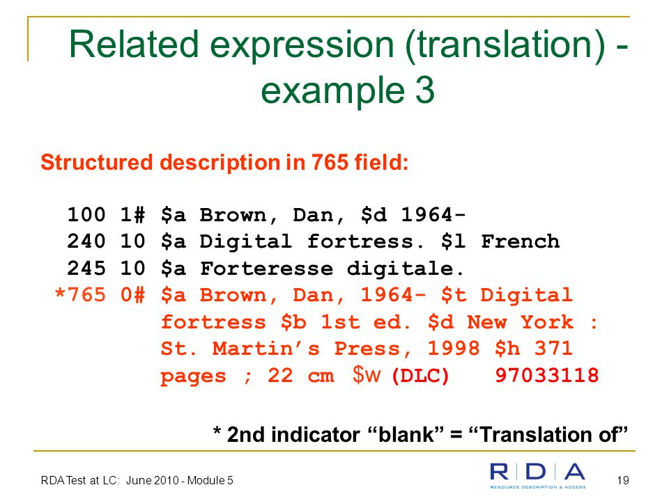 RDA Test at LC: June 2010 - Module 5 19 Related expression (translation) - example 3 Structured description in 765 field: 100 1# $a Brown, Dan, $d 1964- 240 10 $a Digital fortress.