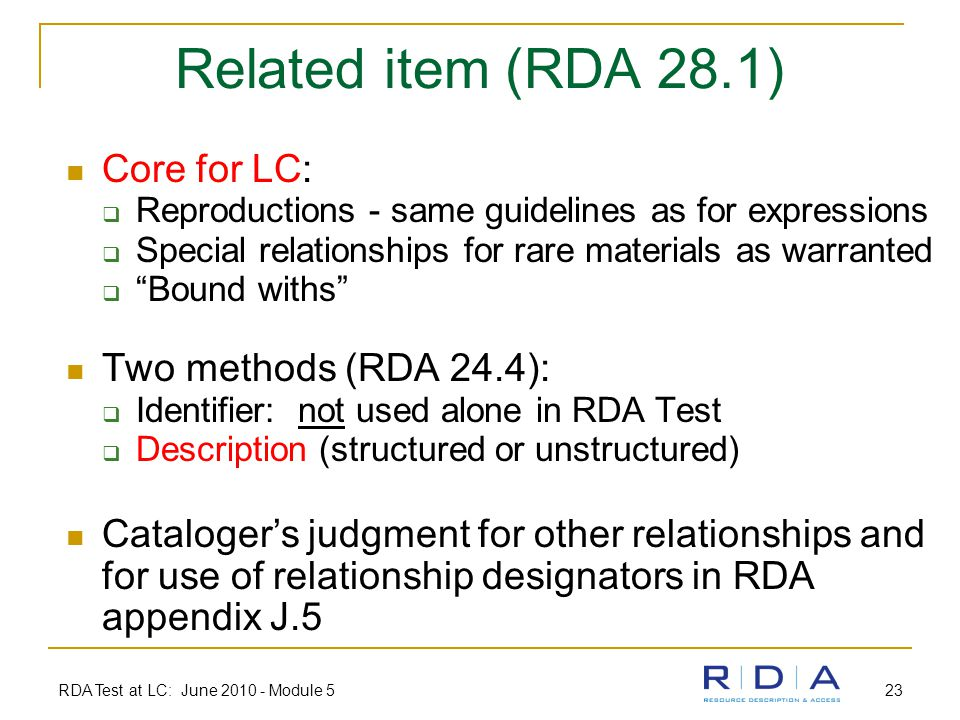 RDA Test at LC: June 2010 - Module 5 23 Related item (RDA 28.1) Core for LC:  Reproductions - same guidelines as for expressions  Special relationships for rare materials as warranted  Bound withs Two methods (RDA 24.4):  Identifier: not used alone in RDA Test  Description (structured or unstructured) Cataloger's judgment for other relationships and for use of relationship designators in RDA appendix J.5