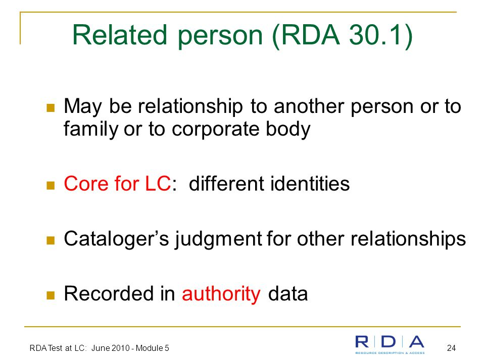 RDA Test at LC: June 2010 - Module 5 24 Related person (RDA 30.1) May be relationship to another person or to family or to corporate body Core for LC: different identities Cataloger's judgment for other relationships Recorded in authority data