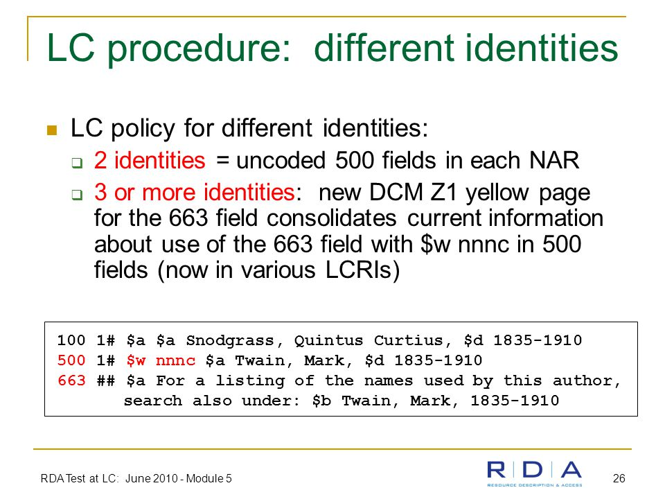 RDA Test at LC: June 2010 - Module 5 26 LC procedure: different identities LC policy for different identities:  2 identities = uncoded 500 fields in each NAR  3 or more identities: new DCM Z1 yellow page for the 663 field consolidates current information about use of the 663 field with $w nnnc in 500 fields (now in various LCRIs) 100 1# $a $a Snodgrass, Quintus Curtius, $d 1835-1910 500 1# $w nnnc $a Twain, Mark, $d 1835-1910 663 ## $a For a listing of the names used by this author, search also under: $b Twain, Mark, 1835-1910