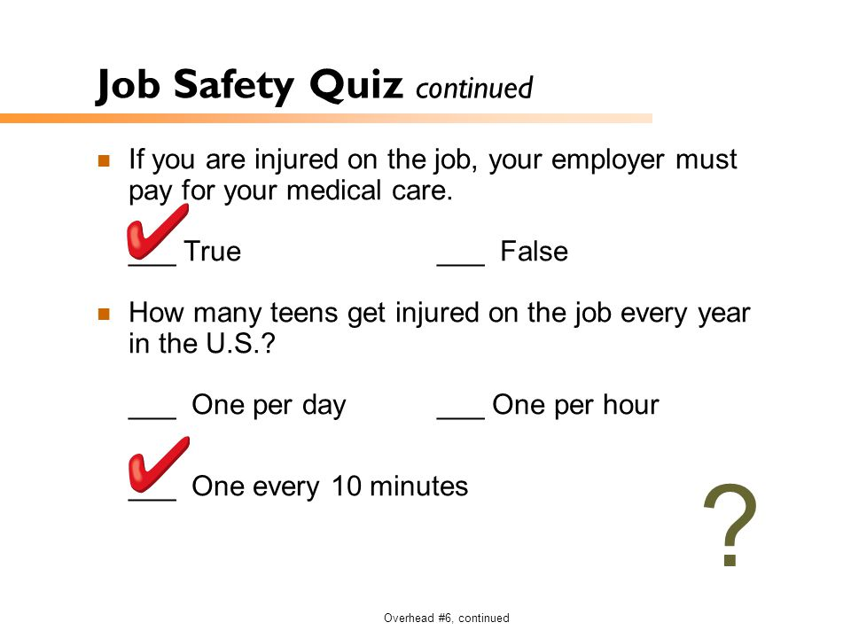 Overhead #6, continued Job Safety Quiz continued If you are injured on the job, your employer must pay for your medical care. ___ True___ False How ma