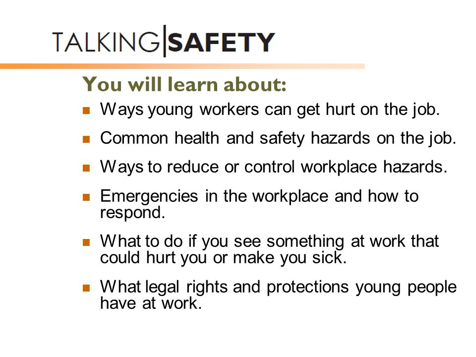 You will learn about: Ways young workers can get hurt on the job. Common health and safety hazards on the job. Ways to reduce or control workplace haz