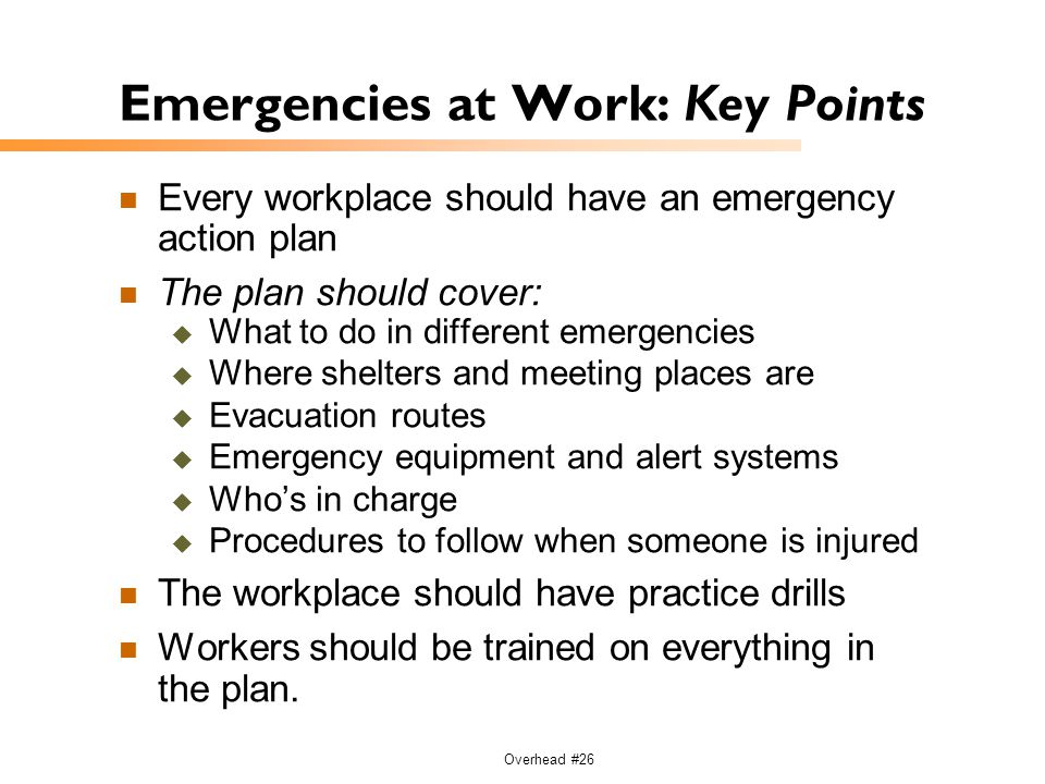 Overhead #26 Emergencies at Work: Key Points Every workplace should have an emergency action plan The plan should cover:  What to do in different eme