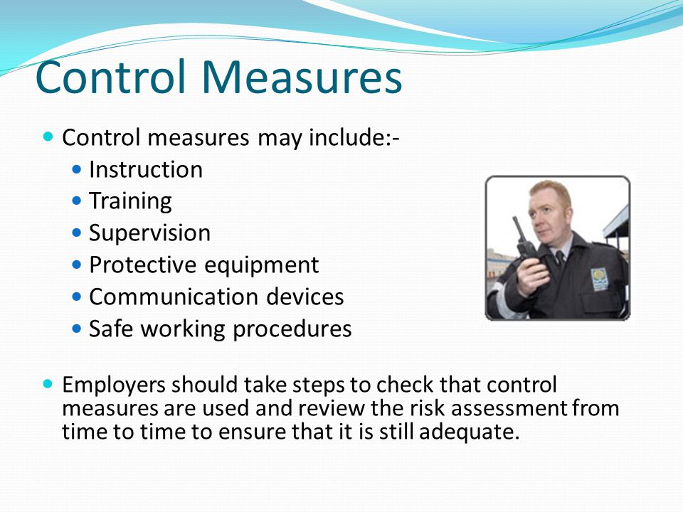 Control Measures Control measures may include:- Instruction Training Supervision Protective equipment Communication devices Safe working procedures Em