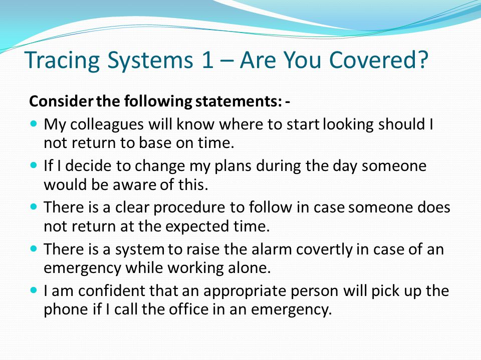 Tracing Systems 1 – Are You Covered? Consider the following statements: - My colleagues will know where to start looking should I not return to base o