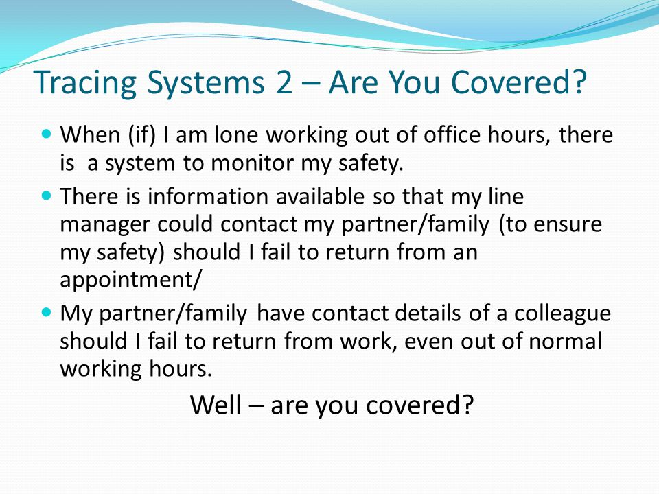 Tracing Systems 2 – Are You Covered? When (if) I am lone working out of office hours, there is a system to monitor my safety. There is information ava