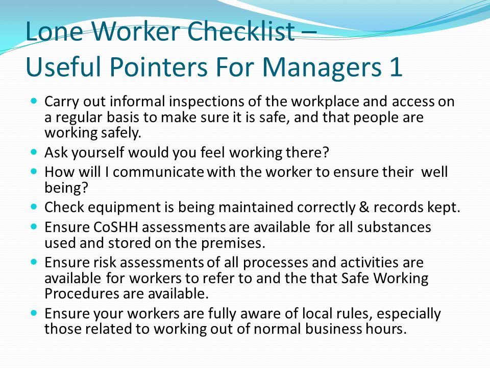 Lone Worker Checklist – Useful Pointers For Managers 1 Carry out informal inspections of the workplace and access on a regular basis to make sure it i