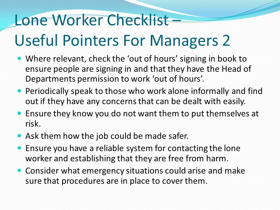 Lone Worker Checklist – Useful Pointers For Managers 2 Where relevant, check the 'out of hours' signing in book to ensure people are signing in and th