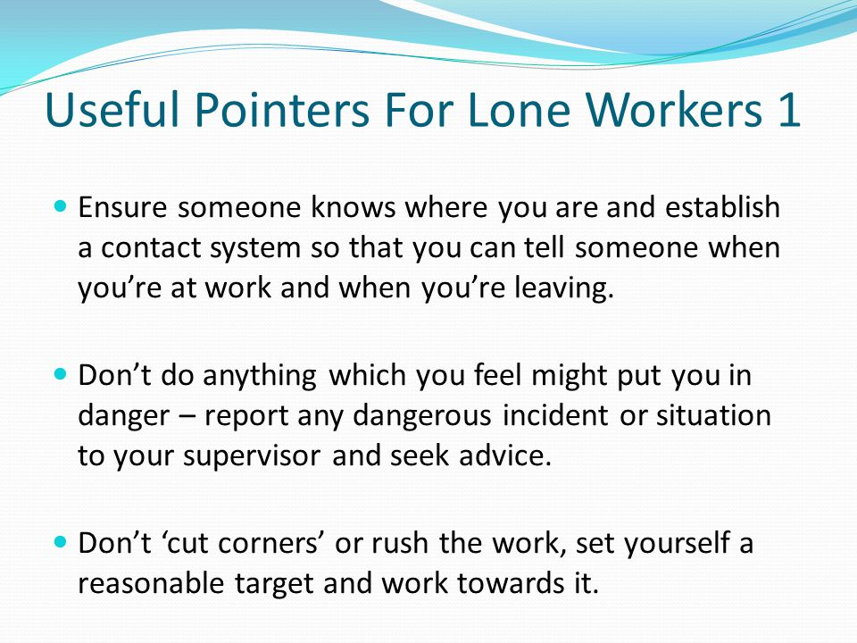 Useful Pointers For Lone Workers 1 Ensure someone knows where you are and establish a contact system so that you can tell someone when you're at work