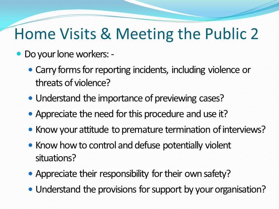 Home Visits & Meeting the Public 2 Do your lone workers: - Carry forms for reporting incidents, including violence or threats of violence? Understand