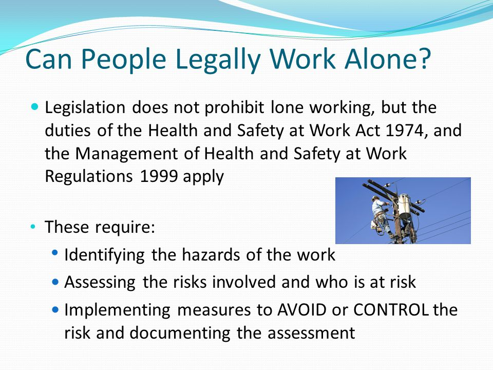 Can People Legally Work Alone? Legislation does not prohibit lone working, but the duties of the Health and Safety at Work Act 1974, and the Managemen