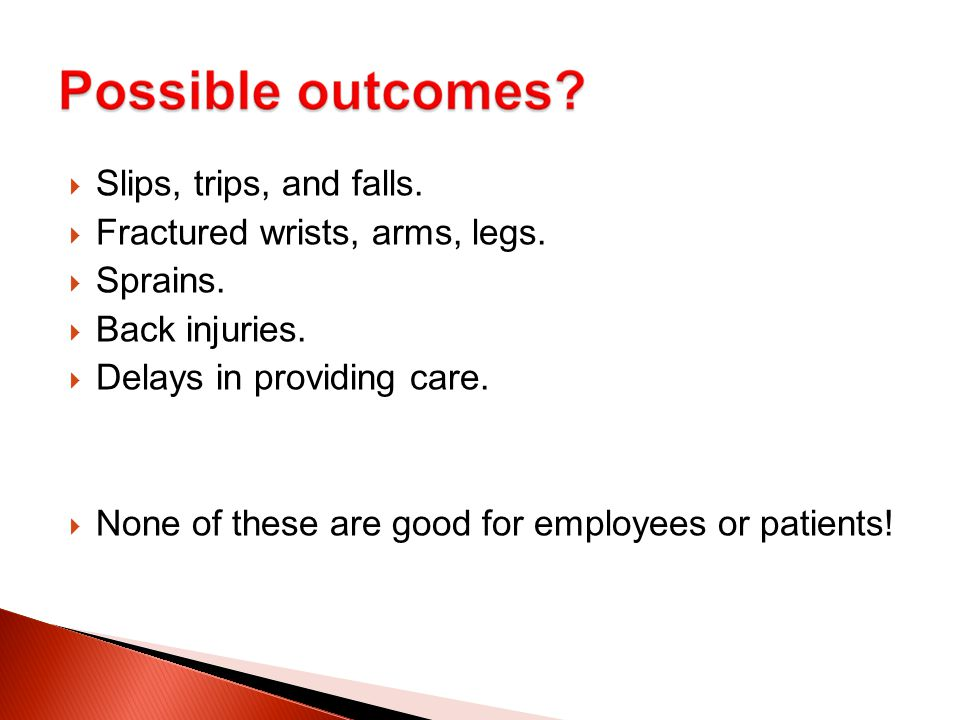  Slips, trips, and falls.  Fractured wrists, arms, legs.