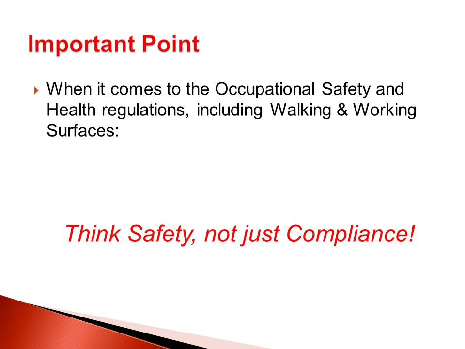  When it comes to the Occupational Safety and Health regulations, including Walking & Working Surfaces: Think Safety, not just Compliance!