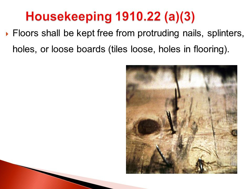  Floors shall be kept free from protruding nails, splinters, holes, or loose boards (tiles loose, holes in flooring).